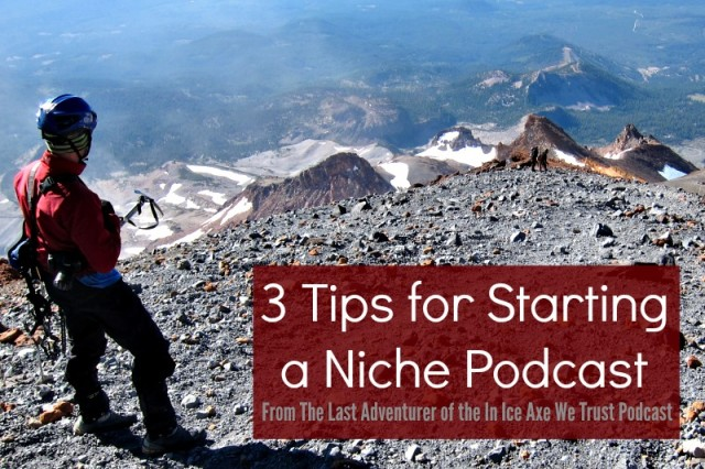 3 Tips for Starting a Niche Podcast You Love from The Last Adventurer of In Ice Axe We Trust Podcast - Campfire Chic